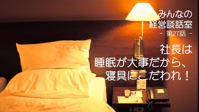 【談話室-第27話】社長は睡眠が大事だから、寝具にこだわれ!