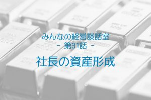 【談話室-第31話】社長の資産形成