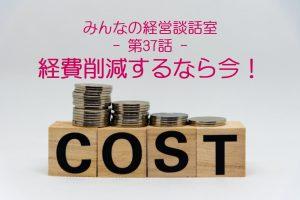 【経営戦略その20】【談話室-第37話】経費削減するなら今!